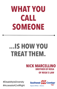 Maroon and gray print that reads What you call someone is how you treat them. Nick Marcellino brother of Rosa of Rosa's law