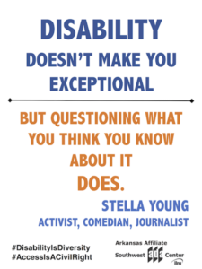 Meme with quote: Disability doesn't make you exceptional but questioning what you think you know about it does. Stella Young Activist, Comedian Journalist #DisabilityIsDiversity #AccessIsACivilRight Southwest ADA Center Arkansas Affiliate Logo