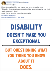 Screenshot of sharing a meme on facebook with this description in the post: Meme description: Blue and orange text on white background. Disability doesn't make you exceptional but questioning what you think you know about it does. Stella Young, Activist, Comedian, Journalist  hashtag Disability Is Diversity hashtag Access Is A Civil Right  Logo of Arkansas Affiliate Southwest Center